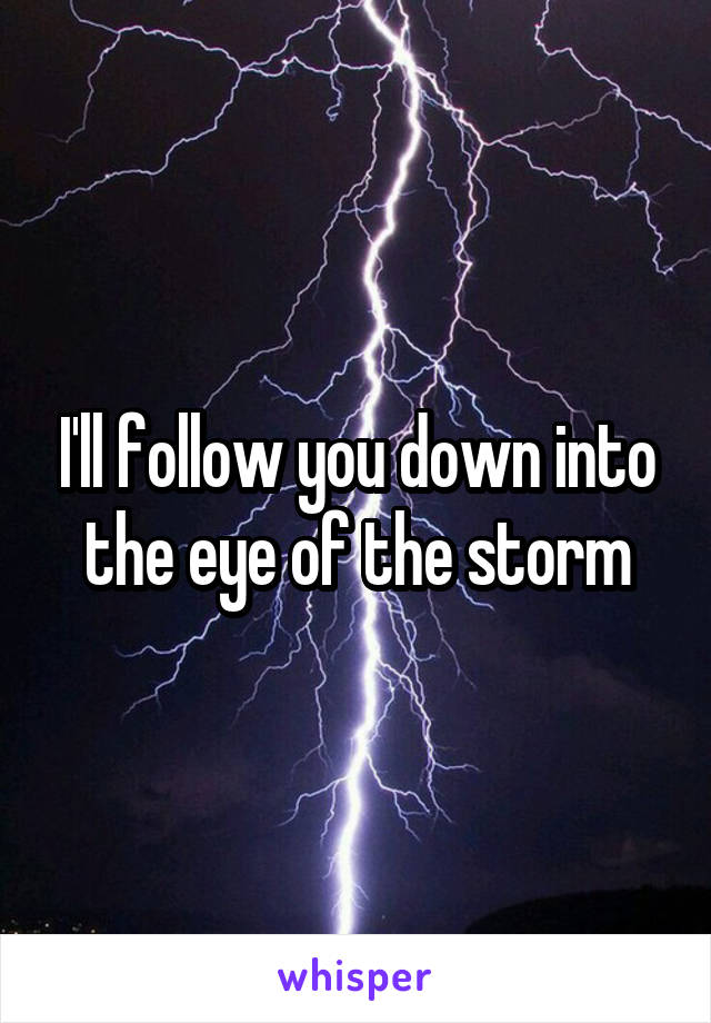I'll follow you down into the eye of the storm