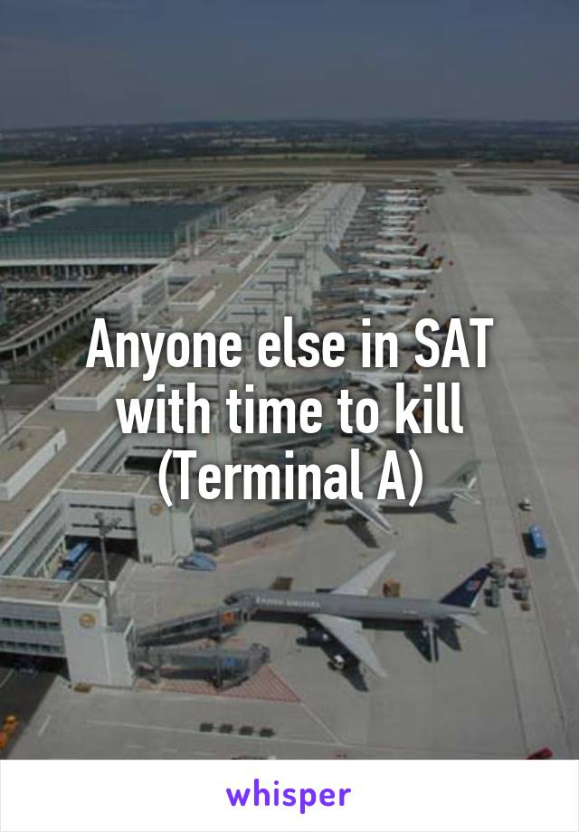 Anyone else in SAT with time to kill (Terminal A)