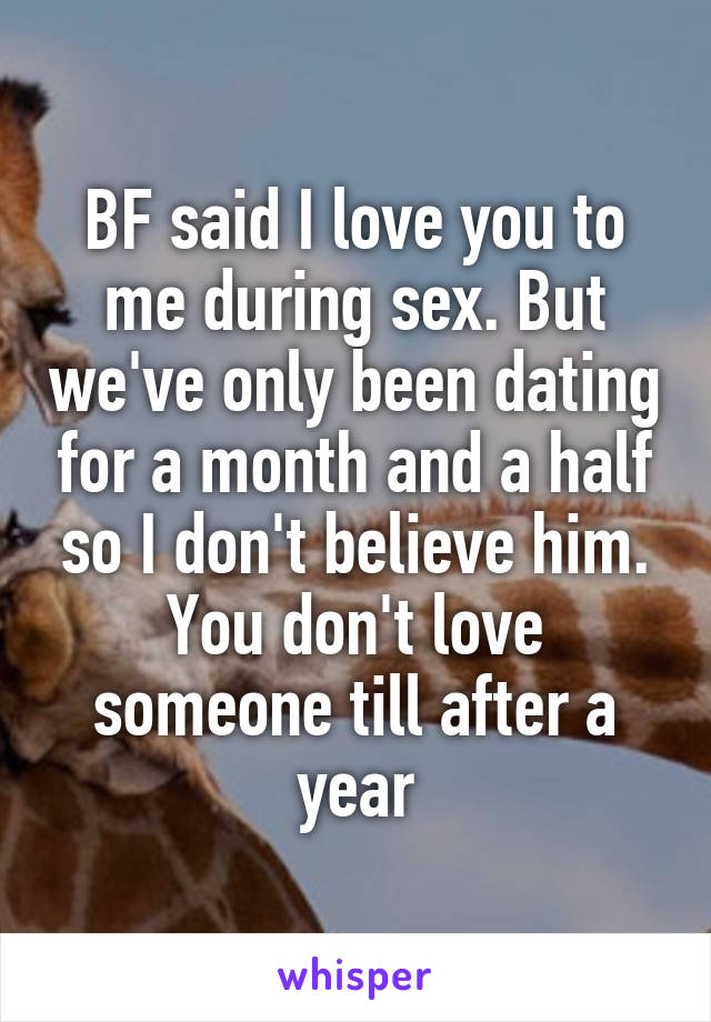 BF said I love you to me during sex. But we've only been dating for a month and a half so I don't believe him. You don't love someone till after a year