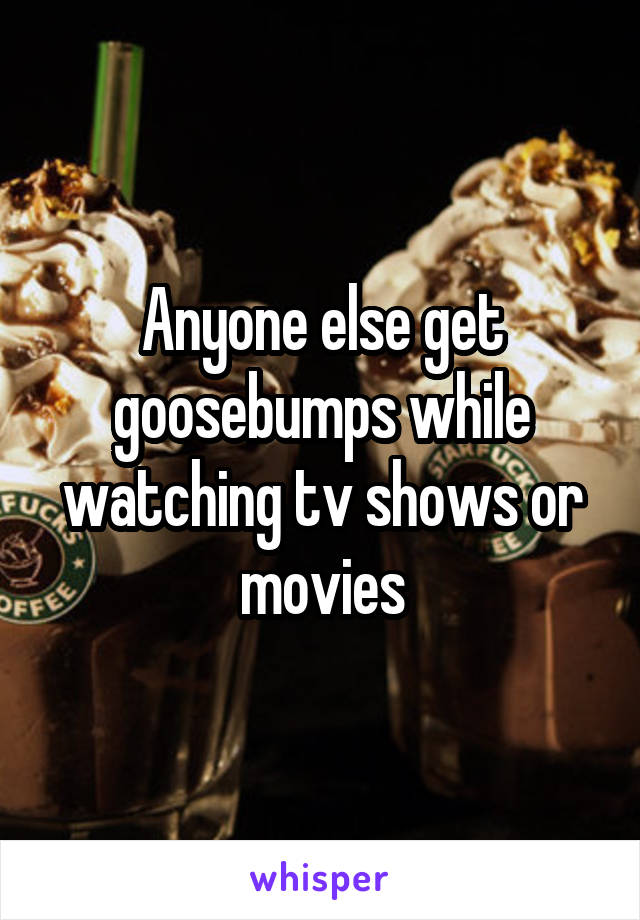 Anyone else get goosebumps while watching tv shows or movies