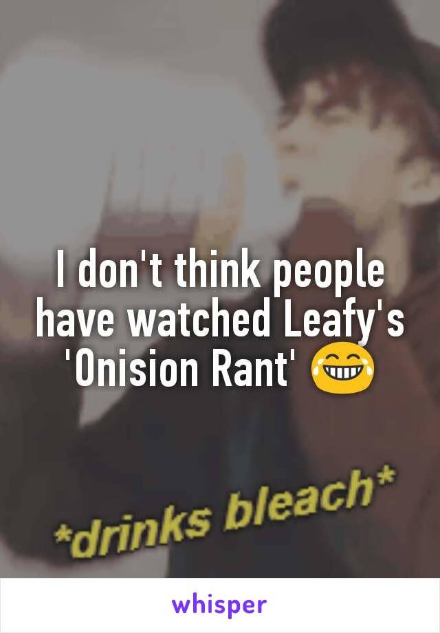 I don't think people have watched Leafy's 'Onision Rant' 😂