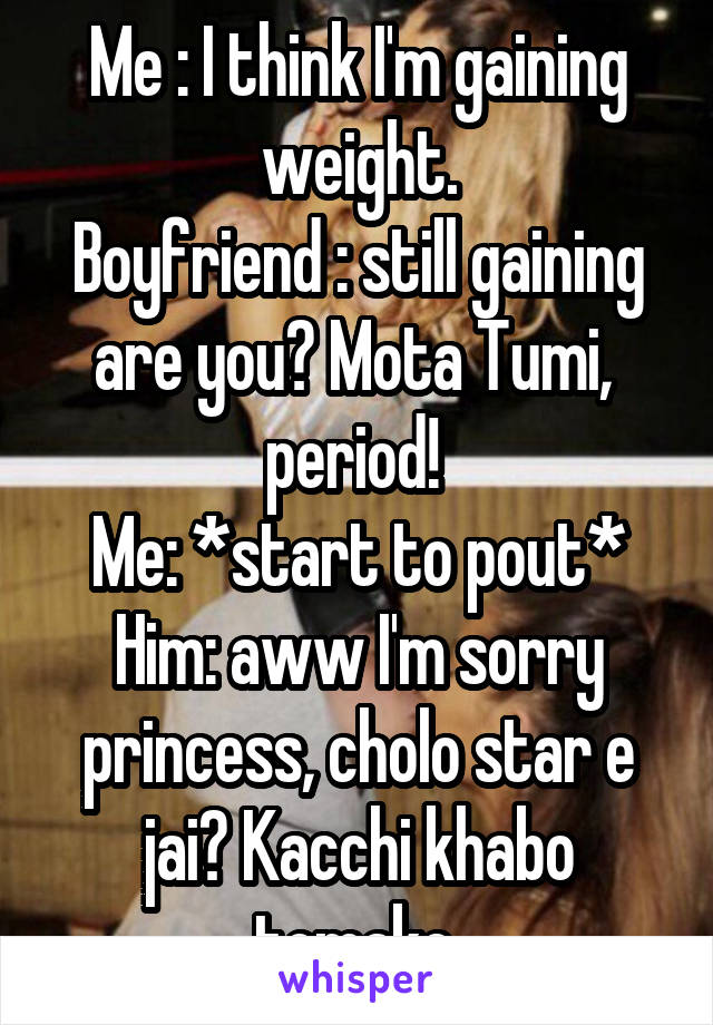 Me : I think I'm gaining weight. Boyfriend : still gaining are you? Mota Tumi,  period!  Me: *start to pout* Him: aww I'm sorry princess, cholo star e jai? Kacchi khabo tomake.