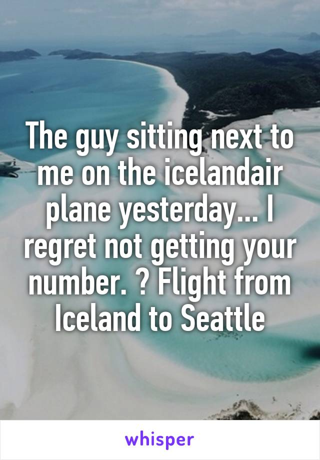 The guy sitting next to me on the icelandair plane yesterday... I regret not getting your number. 😞 Flight from Iceland to Seattle