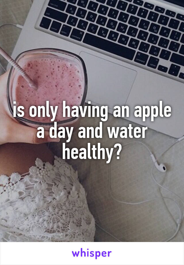 is only having an apple a day and water healthy?