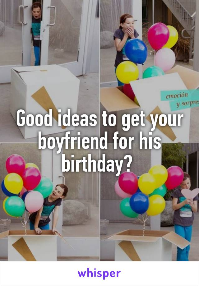 Good ideas to get your boyfriend for his birthday?