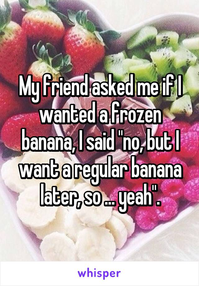 """My friend asked me if I wanted a frozen banana, I said """"no, but I want a regular banana later, so ... yeah""""."""