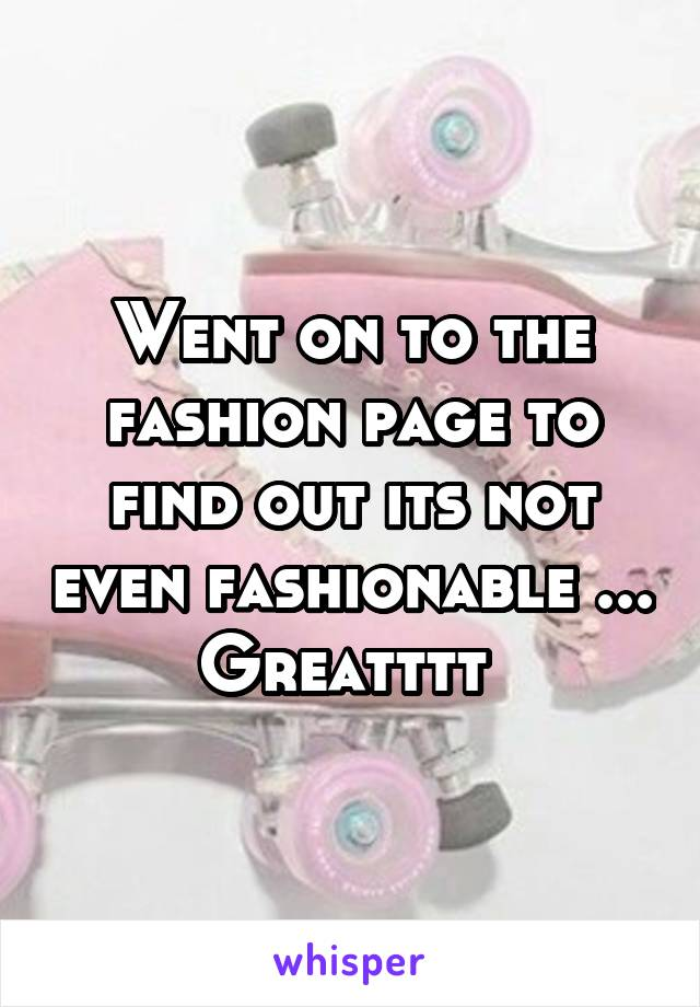 Went on to the fashion page to find out its not even fashionable ... Greatttt