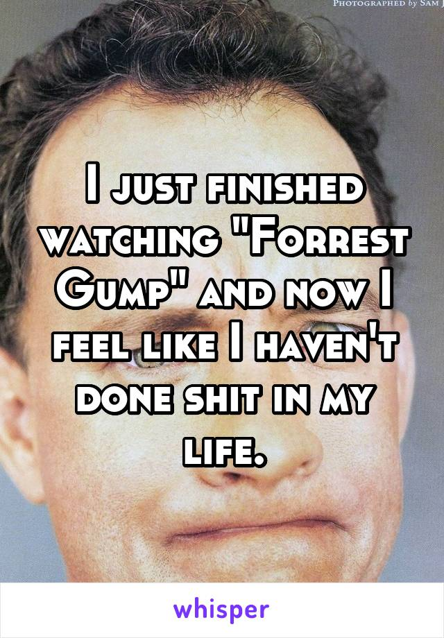 """I just finished watching """"Forrest Gump"""" and now I feel like I haven't done shit in my life."""