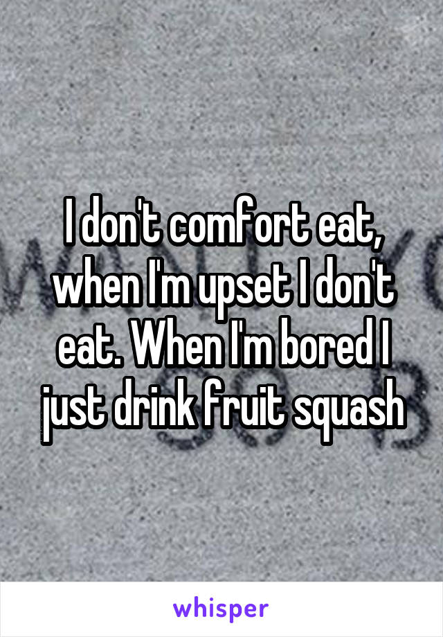I don't comfort eat, when I'm upset I don't eat. When I'm bored I just drink fruit squash