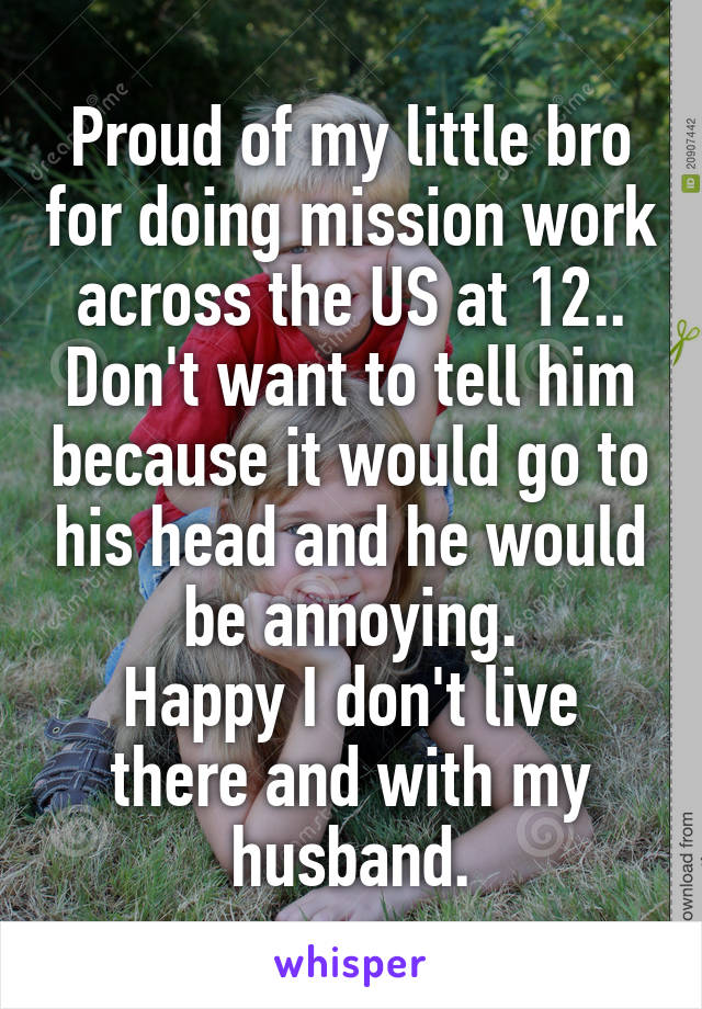 Proud of my little bro for doing mission work across the US at 12.. Don't want to tell him because it would go to his head and he would be annoying. Happy I don't live there and with my husband.