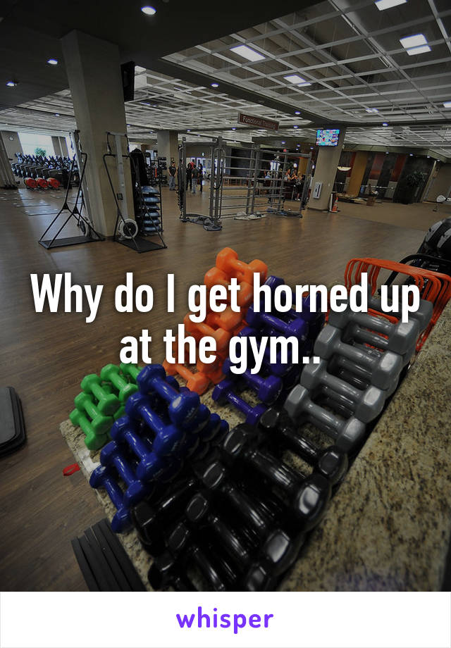 Why do I get horned up at the gym..