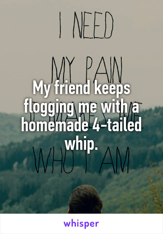 My friend keeps flogging me with a homemade 4-tailed whip.