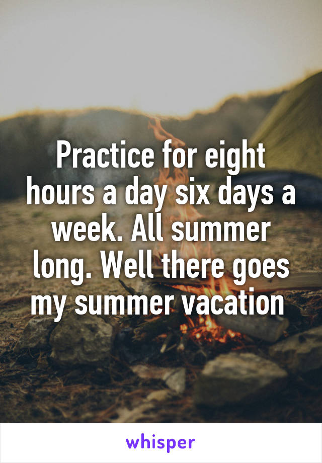 Practice for eight hours a day six days a week. All summer long. Well there goes my summer vacation