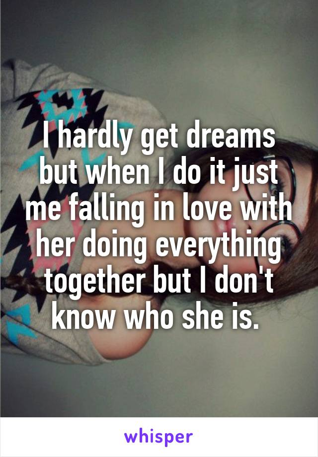 I hardly get dreams but when I do it just me falling in love with her doing everything together but I don't know who she is.
