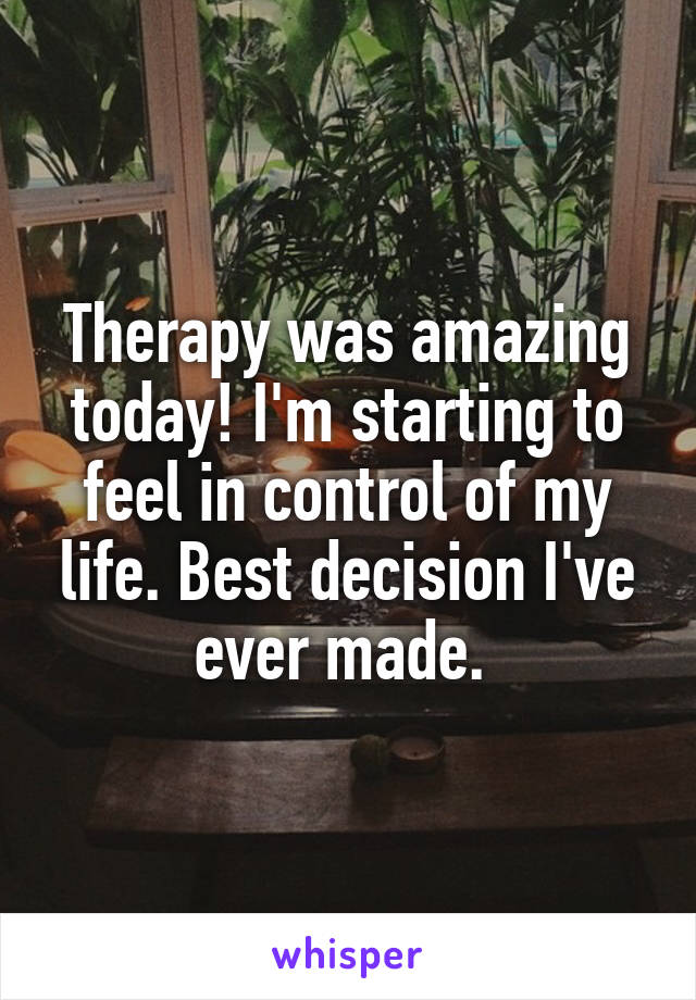 Therapy was amazing today! I'm starting to feel in control of my life. Best decision I've ever made.