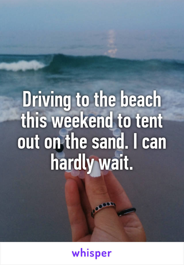 Driving to the beach this weekend to tent out on the sand. I can hardly wait.