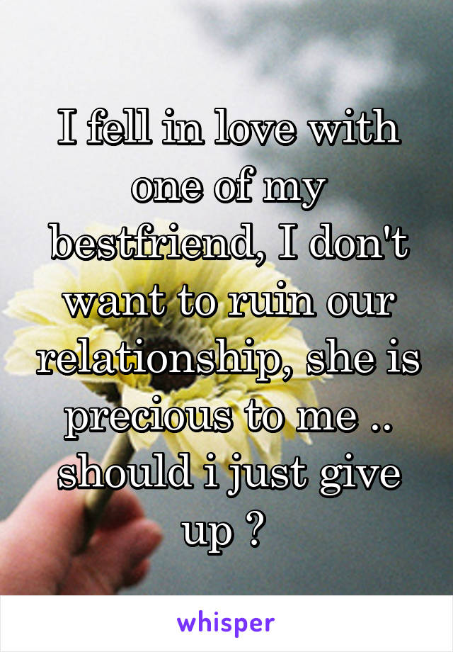 I fell in love with one of my bestfriend, I don't want to ruin our relationship, she is precious to me .. should i just give up ?