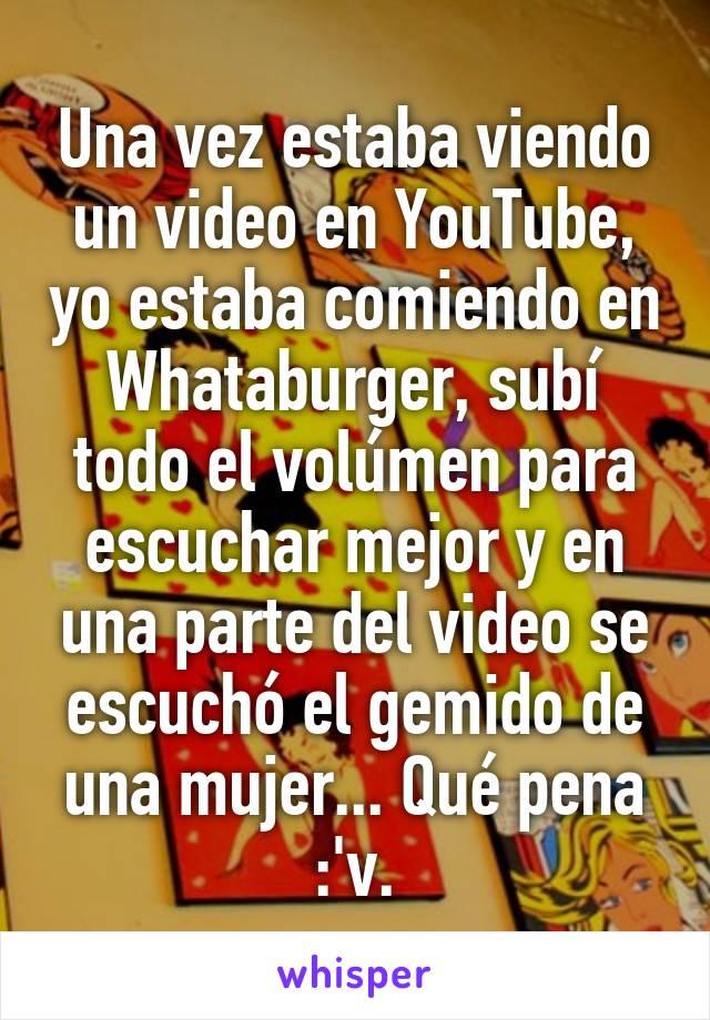 Una vez estaba viendo un video en YouTube, yo estaba comiendo en Whataburger, subí todo el volúmen para escuchar mejor y en una parte del video se escuchó el gemido de una mujer... Qué pena :'v.
