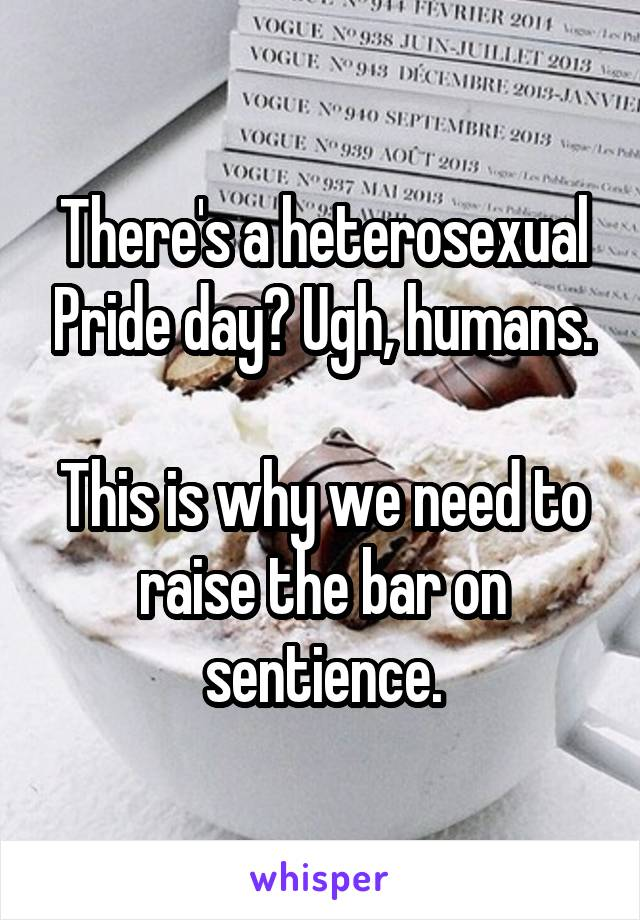 There's a heterosexual Pride day? Ugh, humans.  This is why we need to raise the bar on sentience.