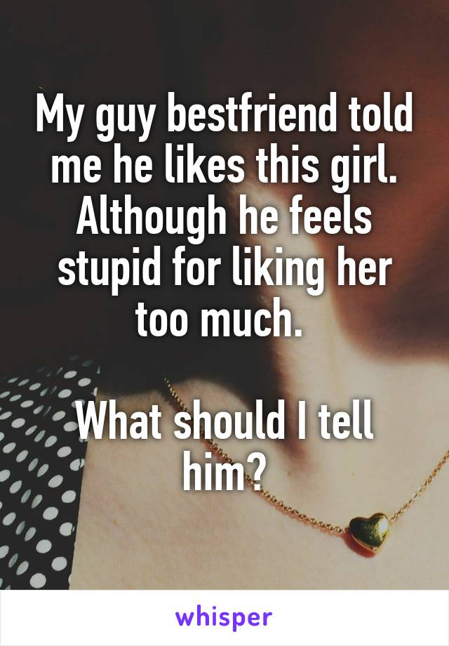 My guy bestfriend told me he likes this girl. Although he feels stupid for liking her too much.   What should I tell him?