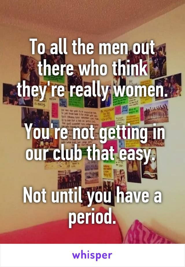 To all the men out there who think they're really women.   You're not getting in our club that easy.   Not until you have a period.