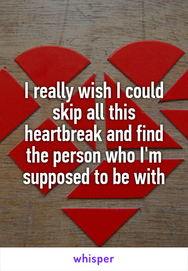 I really wish I could skip all this heartbreak and find the person who I'm supposed to be with