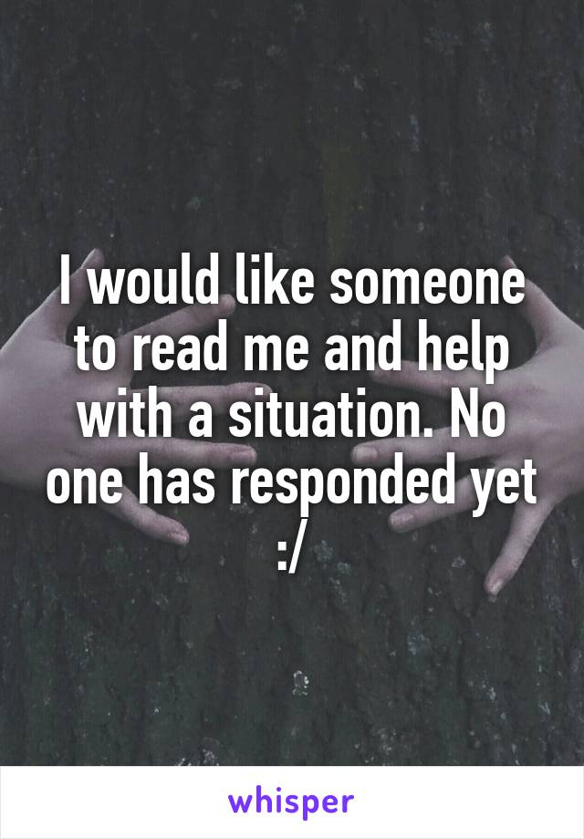I would like someone to read me and help with a situation. No one has responded yet :/