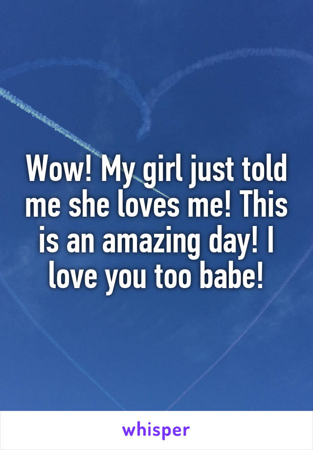 Wow! My girl just told me she loves me! This is an amazing day! I love you too babe!