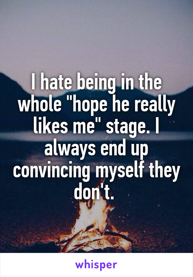 "I hate being in the whole ""hope he really likes me"" stage. I always end up convincing myself they don't."