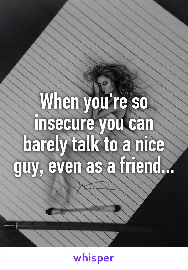 When you're so insecure you can barely talk to a nice guy, even as a friend...