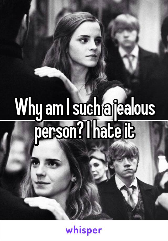 Why am I such a jealous person? I hate it
