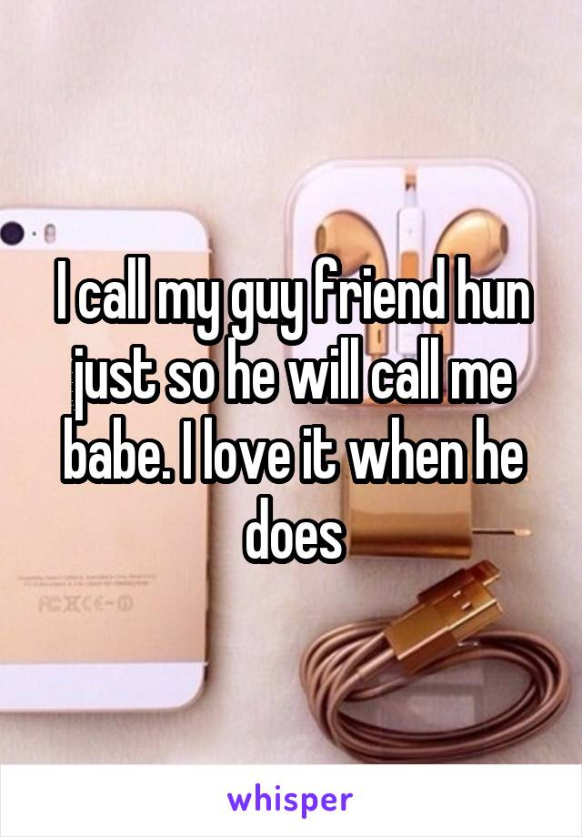 I call my guy friend hun just so he will call me babe. I love it when he does