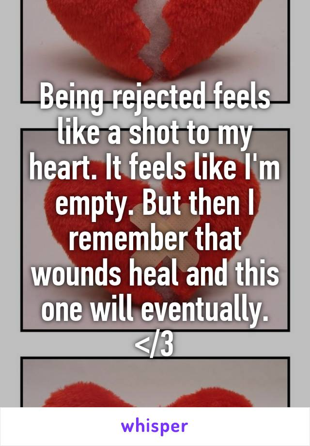 Being rejected feels like a shot to my heart. It feels like I'm empty. But then I remember that wounds heal and this one will eventually. </3