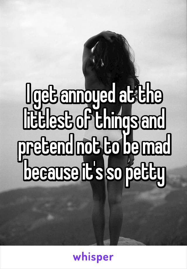 I get annoyed at the littlest of things and pretend not to be mad because it's so petty