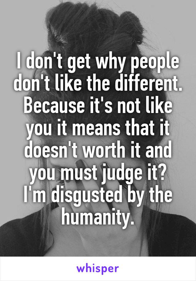 I don't get why people don't like the different. Because it's not like you it means that it doesn't worth it and you must judge it? I'm disgusted by the humanity.