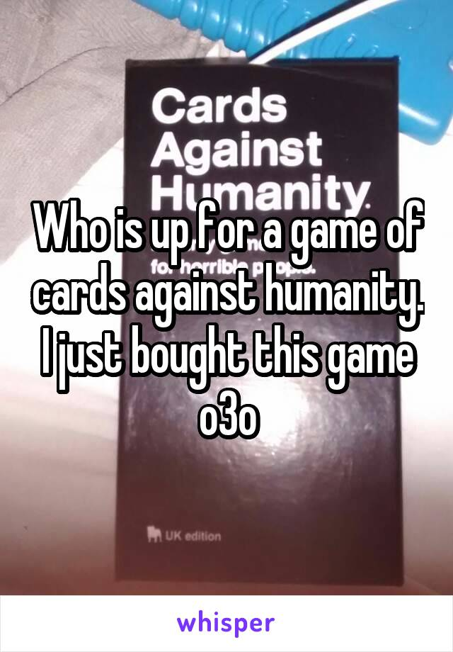 Who is up for a game of cards against humanity. I just bought this game o3o