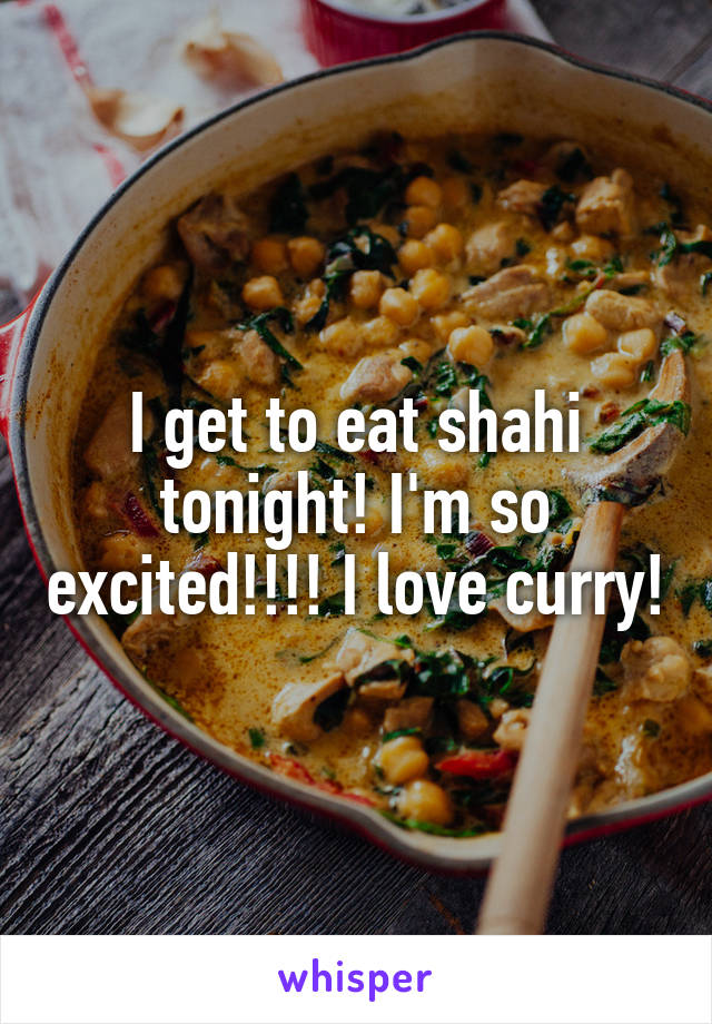 I get to eat shahi tonight! I'm so excited!!!! I love curry!