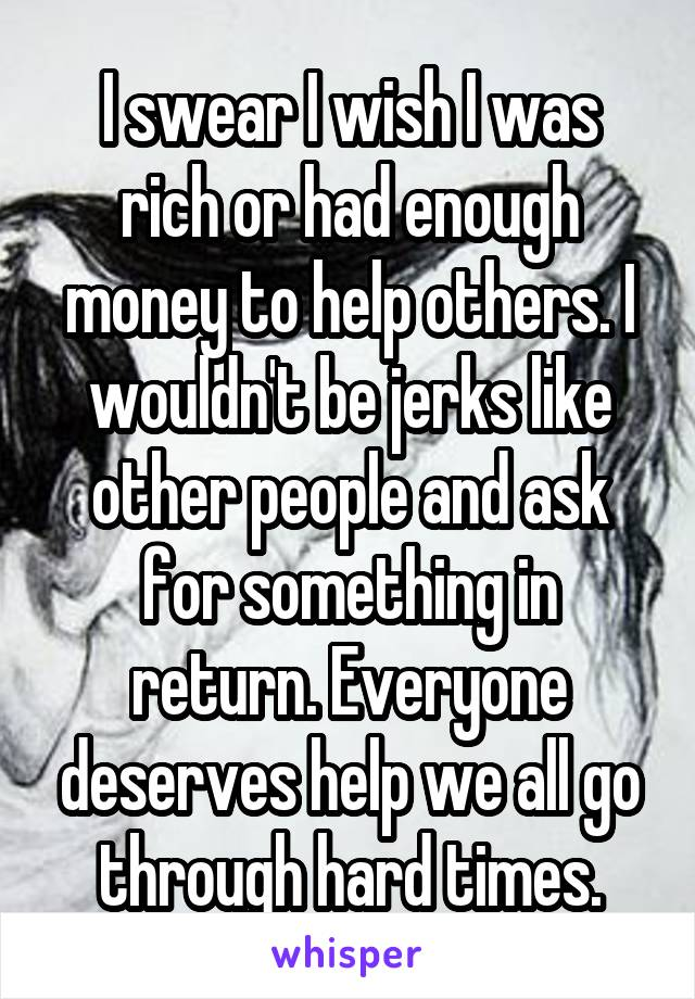 I swear I wish I was rich or had enough money to help others. I wouldn't be jerks like other people and ask for something in return. Everyone deserves help we all go through hard times.