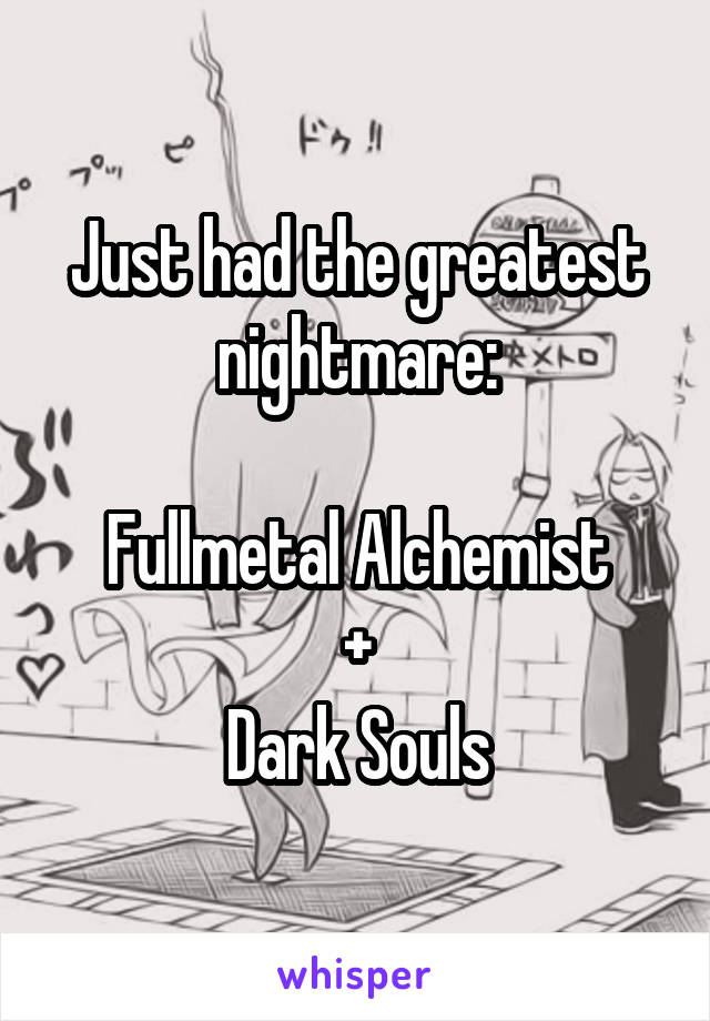 Just had the greatest nightmare:  Fullmetal Alchemist + Dark Souls
