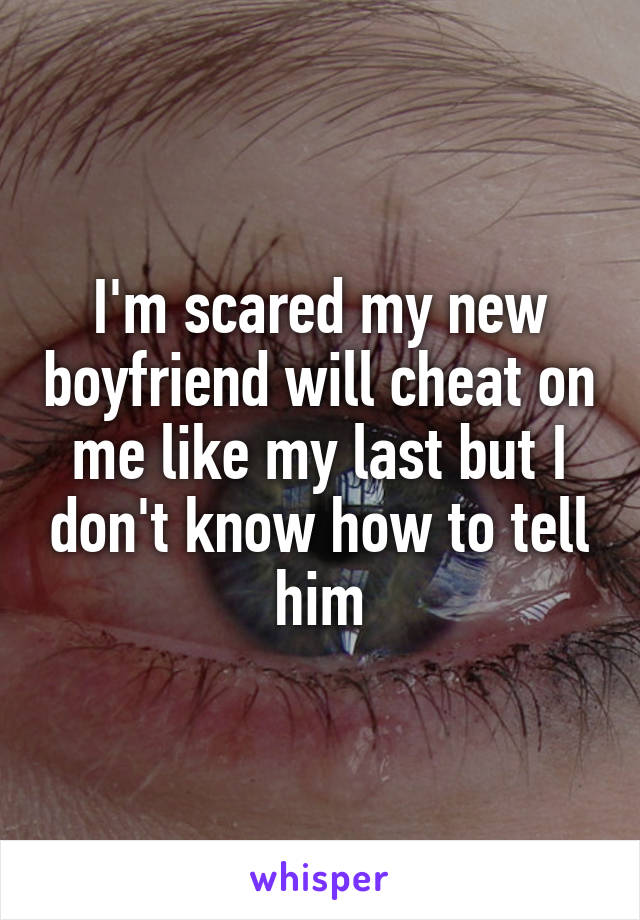 I'm scared my new boyfriend will cheat on me like my last but I don't know how to tell him