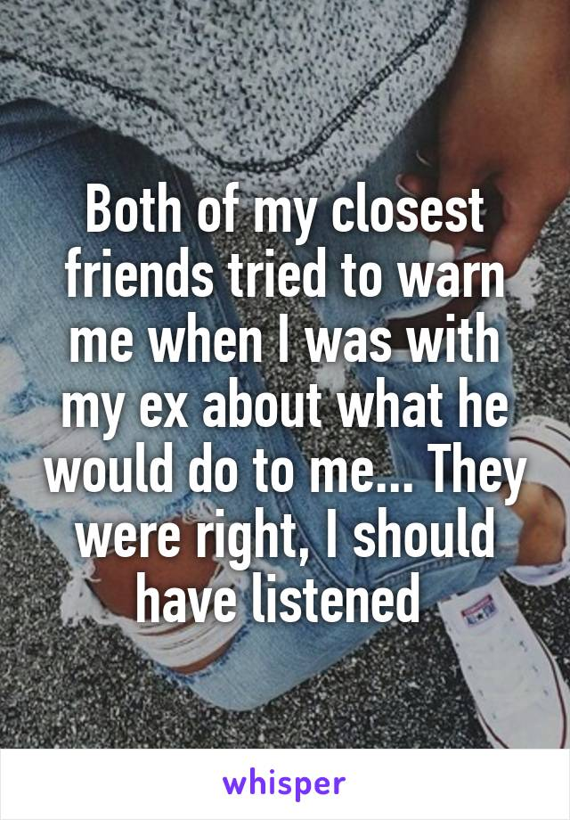 Both of my closest friends tried to warn me when I was with my ex about what he would do to me... They were right, I should have listened