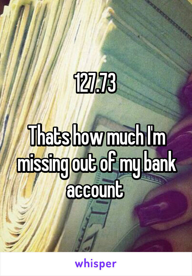 127.73   Thats how much I'm missing out of my bank account