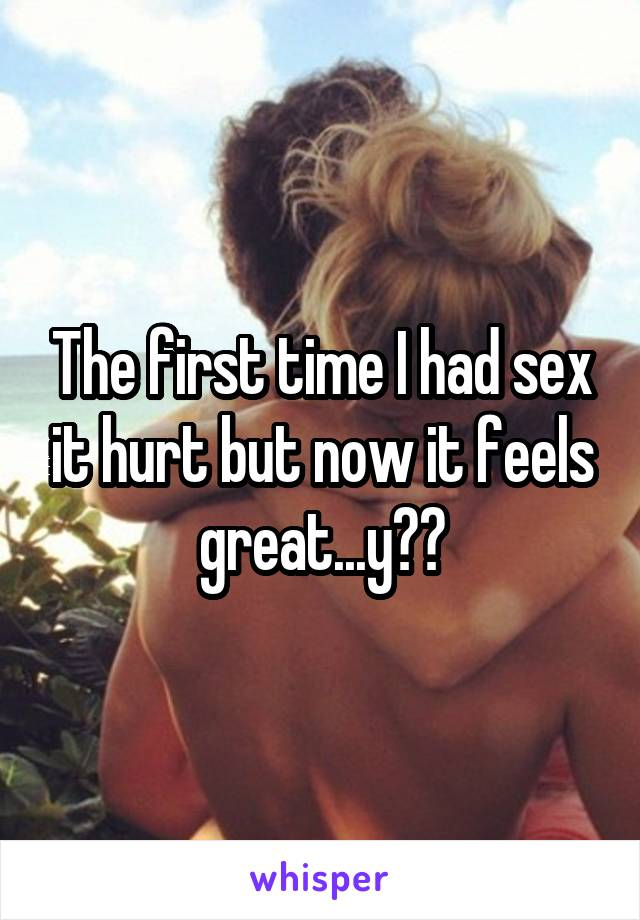 The first time I had sex it hurt but now it feels great...y??