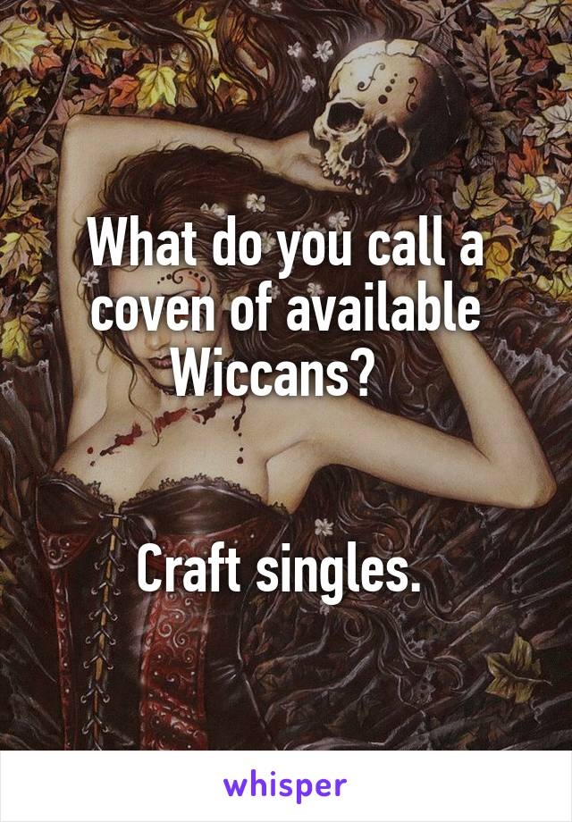 What do you call a coven of available Wiccans?     Craft singles.