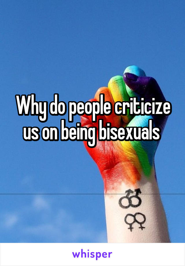Why do people criticize us on being bisexuals