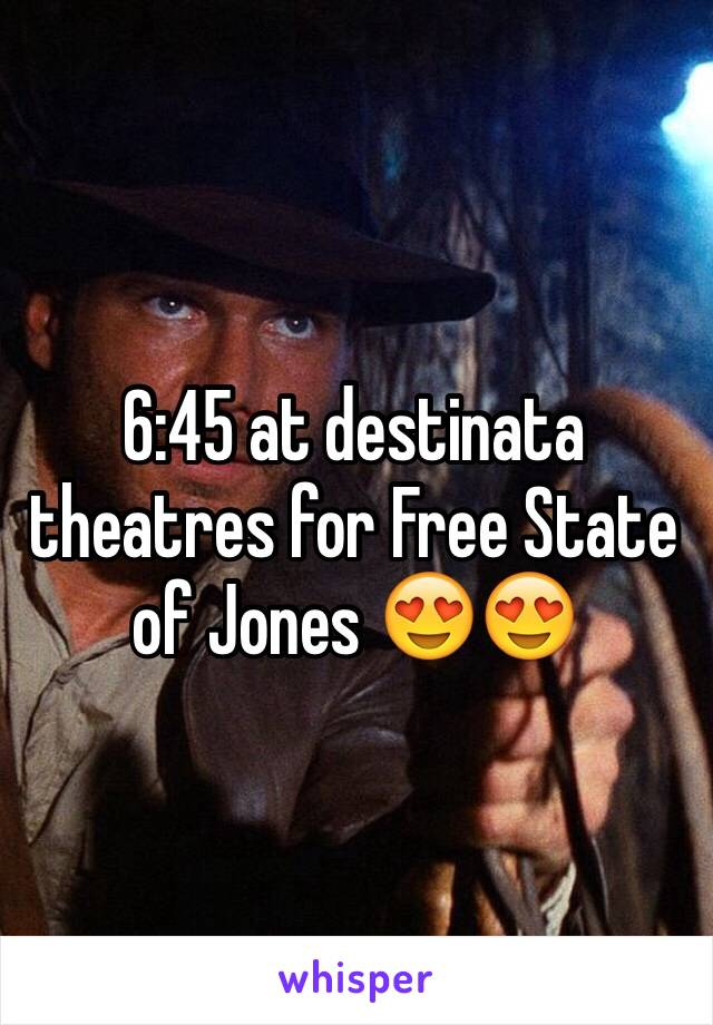 6:45 at destinata theatres for Free State of Jones 😍😍