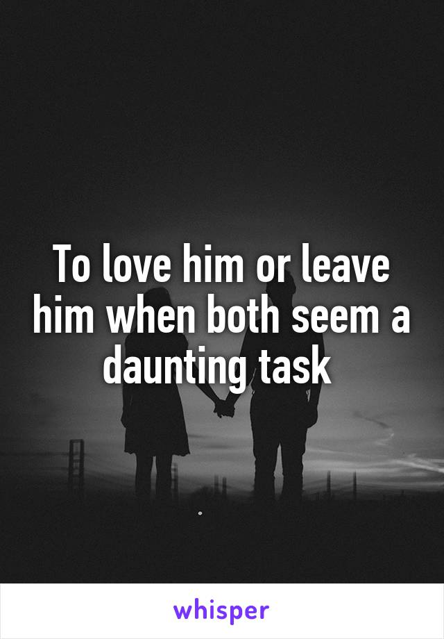 To love him or leave him when both seem a daunting task