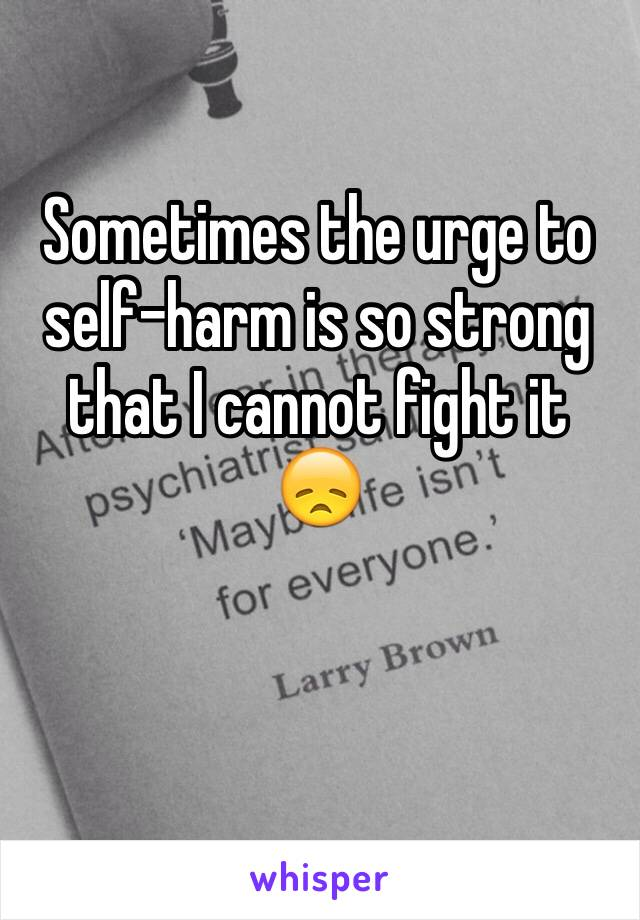 Sometimes the urge to self-harm is so strong that I cannot fight it 😞