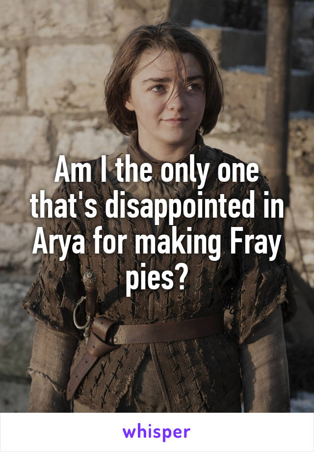 Am I the only one that's disappointed in Arya for making Fray pies?