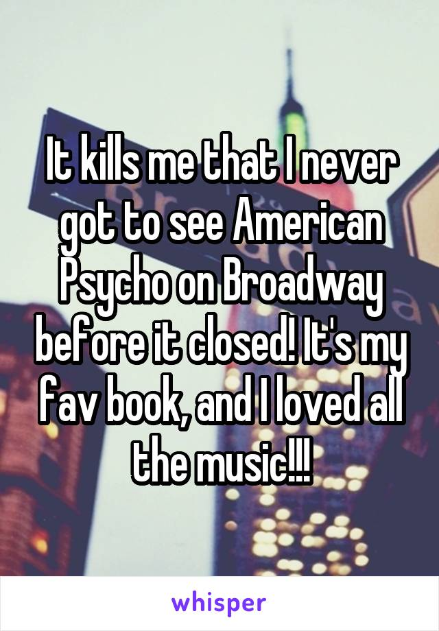 It kills me that I never got to see American Psycho on Broadway before it closed! It's my fav book, and I loved all the music!!!